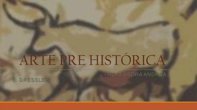 ARTE PRE HISTÓRICA PROFESSORA ANDREA DRESSLER