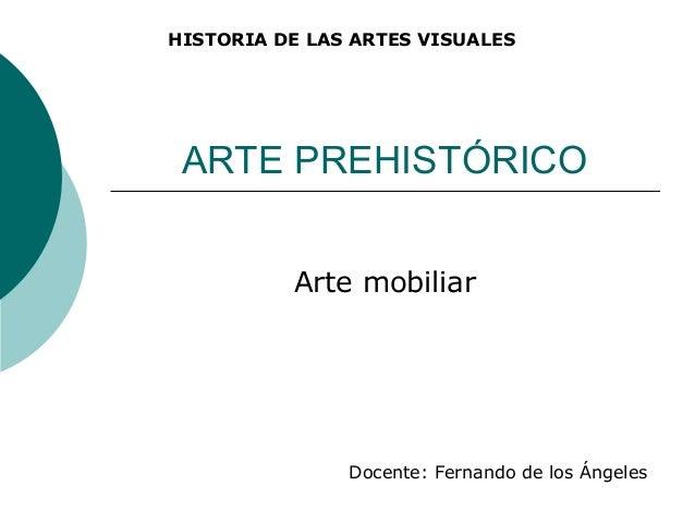ARTE PREHISTÓRICOArte mobiliarHISTORIA DE LAS ARTES VISUALESDocente: Fernando de los Ángeles