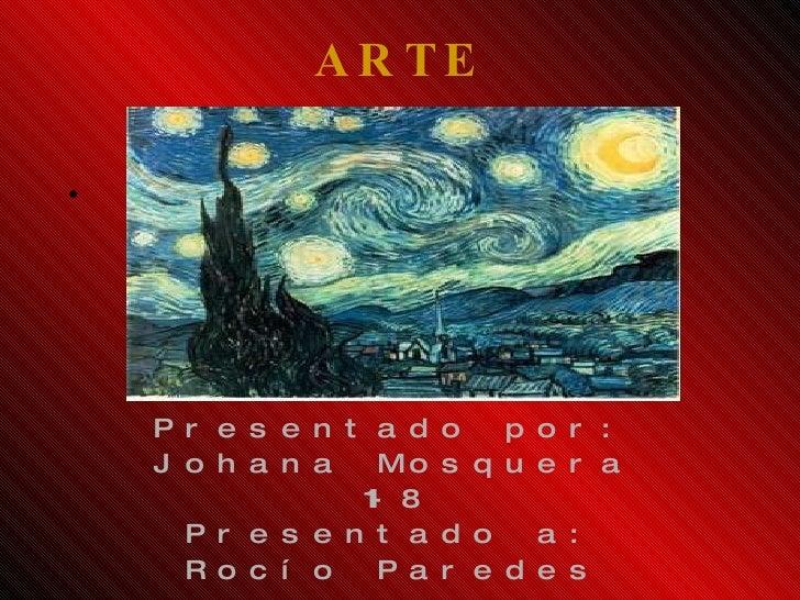 ARTE <ul><li>Presentado por: </li></ul><ul><li>Johana Mosquera </li></ul><ul><li>11-8 </li></ul><ul><li>Presentado a: </li...