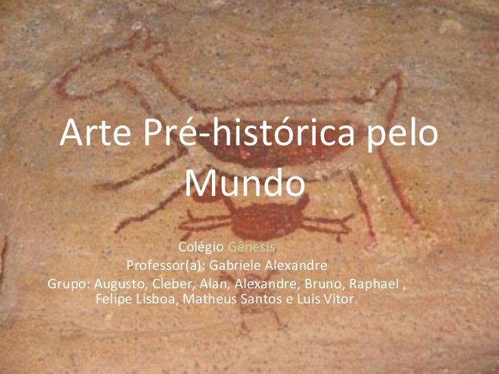 Arte Pré-histórica pelo Mundo  Colégio  Gênesis Professor(a): Gabriele Alexandre Grupo: Augusto, Cleber, Alan, Alexandre, ...