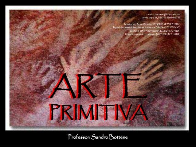 ARTE PRIMITIVA ARTE PRIMITIVA Professor: Sandro Bottene sandro.bottene@hotmail.com lattes.cnpq.br/9367634204406259 Mestre ...