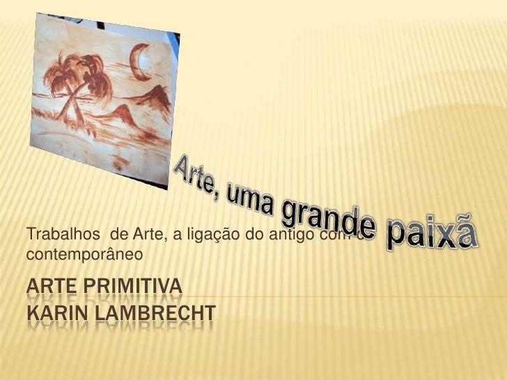 Trabalhos de Arte, a ligação do antigo com ocontemporâneoARTE PRIMITIVAKARIN LAMBRECHT