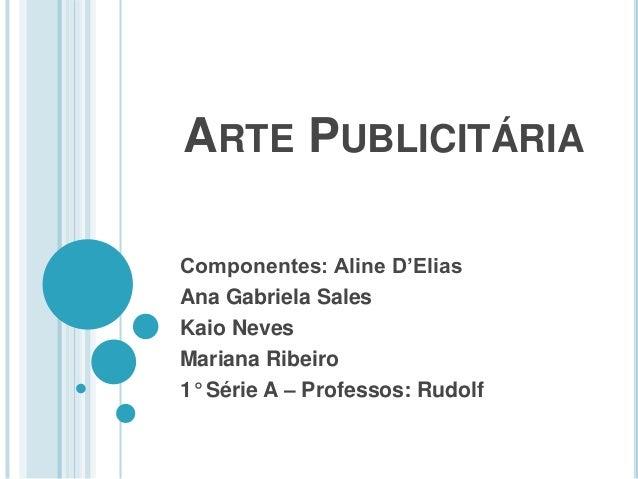ARTE PUBLICITÁRIA Componentes: Aline D'Elias Ana Gabriela Sales Kaio Neves Mariana Ribeiro 1° Série A – Professos: Rudolf