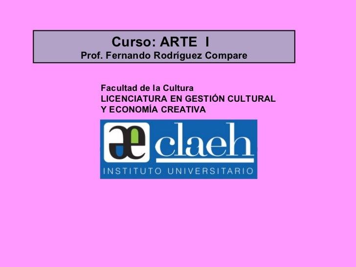 Facultad de la Cultura LICENCIATURA EN GESTIÓN CULTURAL Y ECONOMÍA CREATIVA Curso: ARTE  I  Prof. Fernando Rodríguez Compare