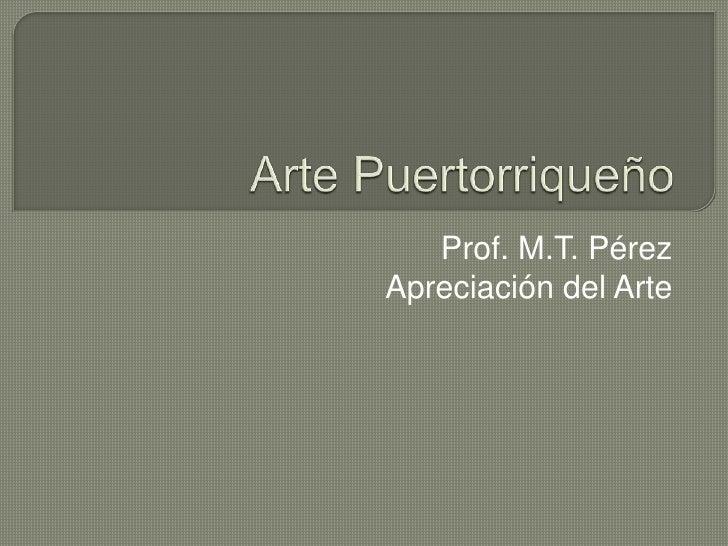Arte Puertorriqueño<br />Prof. M.T. Pérez<br />Apreciación del Arte<br />