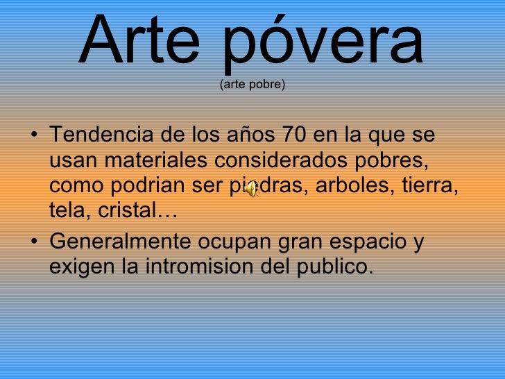 Arte póvera (arte pobre) <ul><li>Tendencia de los años 70 en la que se usan materiales considerados pobres, como podrian s...
