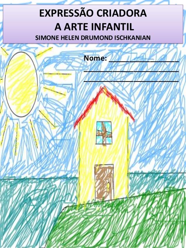 EXPRESSÃO CRIADORA A ARTE INFANTIL SIMONE HELEN DRUMOND ISCHKANIAN Nome: _________________ _______________________ _______...