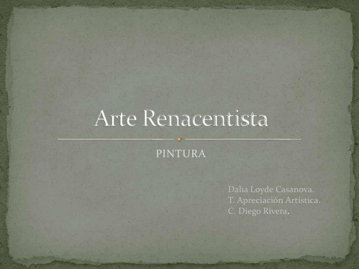 PINTURA<br />Arte Renacentista<br />Dalia Loyde Casanova.<br />T. Apreciación Artística.<br />C. Diego Rivera.<br />