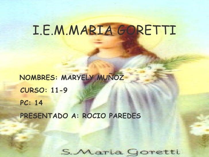 I.E.M.MARIA GORETTI NOMBRES: MARYELY MUÑOZ CURSO: 11-9 PC: 14 PRESENTADO A: ROCIO PAREDES