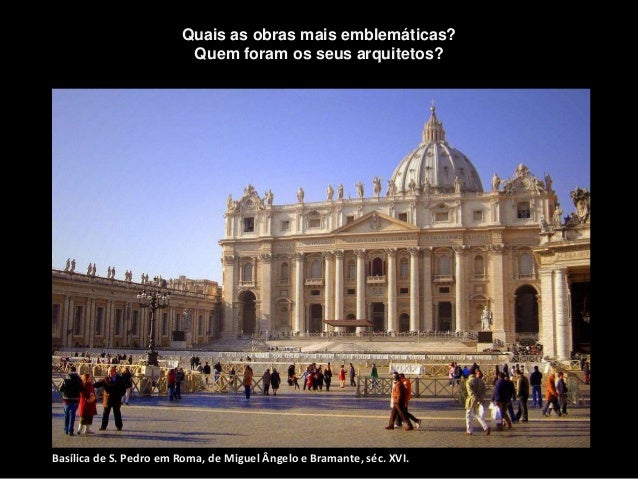 Basílica de S. Pedro em Roma, de Miguel Ângelo e Bramante, séc. XVI. Quais as obras mais emblemáticas? Quem foram os seus ...