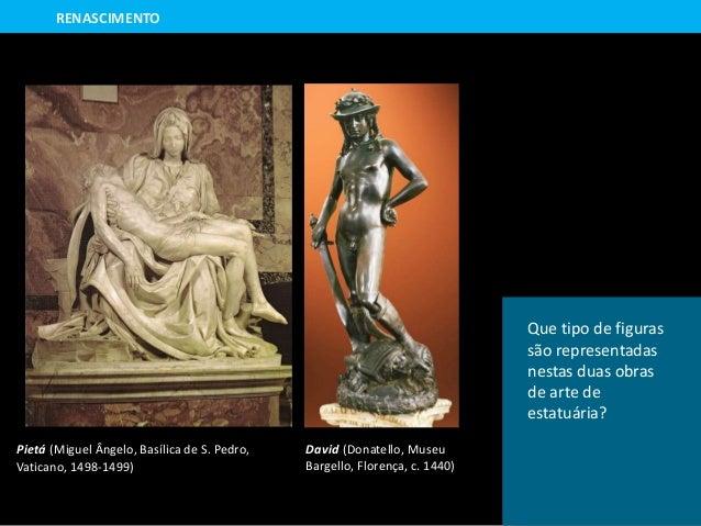Pietá (Miguel Ângelo, Basílica de S. Pedro, Vaticano, 1498-1499) David (Donatello, Museu Bargello, Florença, c. 1440) RENA...