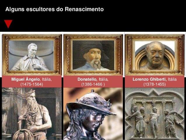 Miguel Ângelo, Itália, (1475-1564) Donatello, Itália, (1386-1466 ) Lorenzo Ghiberti, Itália (1378-1455) Alguns escultores ...