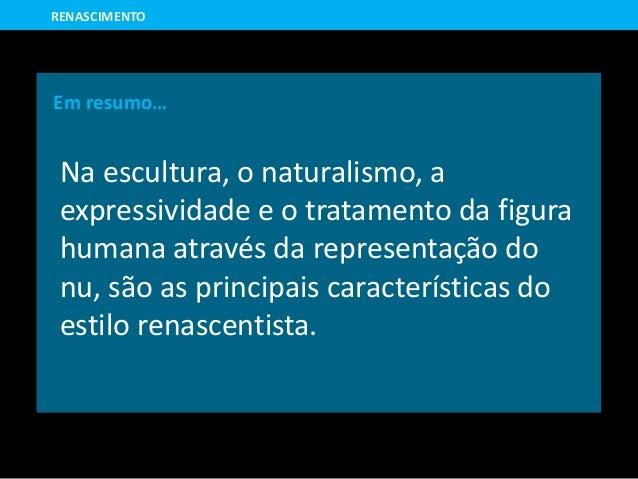 Em resumo… Na escultura, o naturalismo, a expressividade e o tratamento da figura humana através da representação do nu, s...