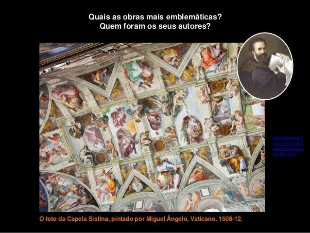 O teto da Capela Sistina, pintado por Miguel Ângelo, Vaticano, 1508-12. Quais as obras mais emblemáticas? Quem foram os se...