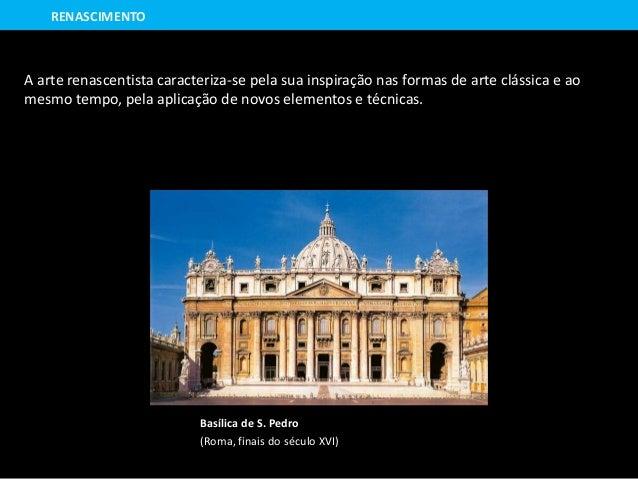 Basílica de S. Pedro (Roma, finais do século XVI) RENASCIMENTO A arte renascentista caracteriza-se pela sua inspiração nas...
