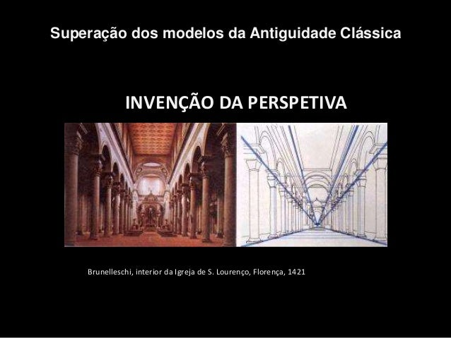 INVENÇÃO DA PERSPETIVA Superação dos modelos da Antiguidade Clássica Brunelleschi, interior da Igreja de S. Lourenço, Flor...