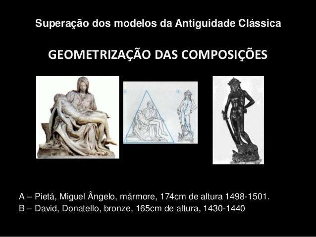 GEOMETRIZAÇÃO DAS COMPOSIÇÕES Superação dos modelos da Antiguidade Clássica A – Pietá, Miguel Ângelo, mármore, 174cm de al...
