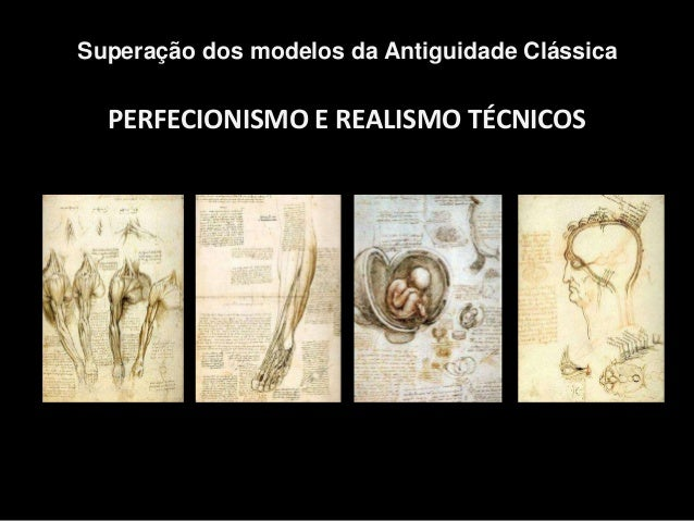 PERFECIONISMO E REALISMO TÉCNICOS Superação dos modelos da Antiguidade Clássica Desenhos de Leonardo da Vinci sobre o corp...