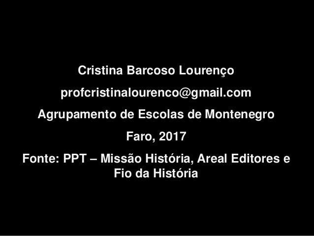 Cristina Barcoso Lourenço profcristinalourenco@gmail.com Agrupamento de Escolas de Montenegro Faro, 2017 Fonte: PPT – Miss...