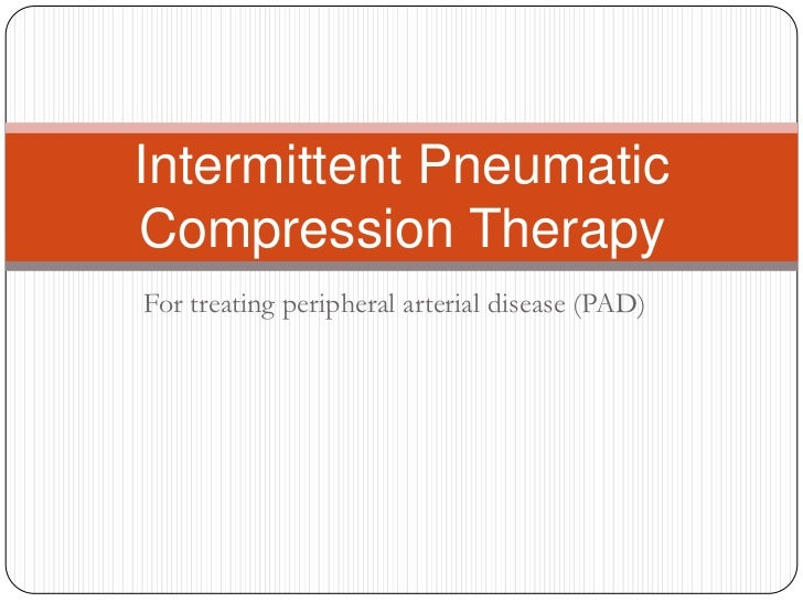 Intermittent PneumaticCompression TherapyFor treating peripheral arterial disease (PAD)