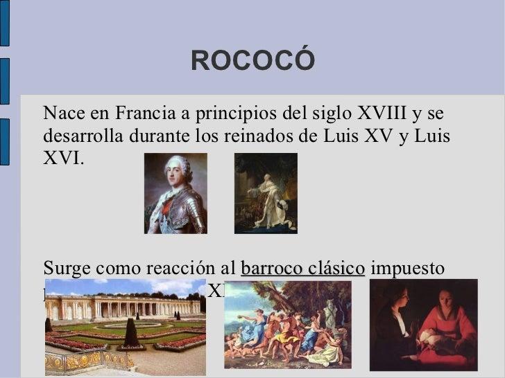 ROCOCÓ Nace en Francia a principios del siglo XVIII y se desarrolla durante los reinados de Luis XV y Luis XVI. Surge como...