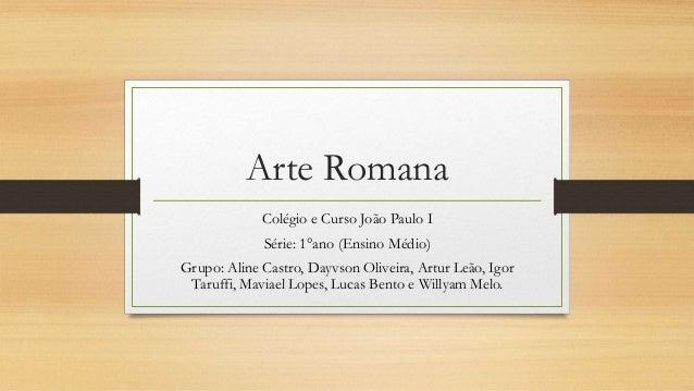 Arte Romana Colégio e Curso João Paulo I Série: 1°ano (Ensino Médio) Grupo: Aline Castro, Dayvson Oliveira, Artur Leão, Ig...