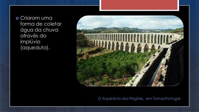  Criaram uma forma de coletar água da chuva através do implúvio (aqueduto). O Aqueduto dos Pegões, em Tomar,Portugal.