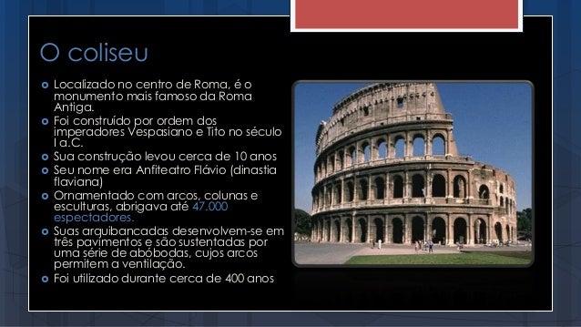 O coliseu  Localizado no centro de Roma, é o monumento mais famoso da Roma Antiga.  Foi construído por ordem dos imperad...