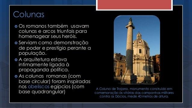 Colunas  Os romanos também usavam colunas e arcos triunfais para homenagear seus heróis.  Serviam como demonstração de p...