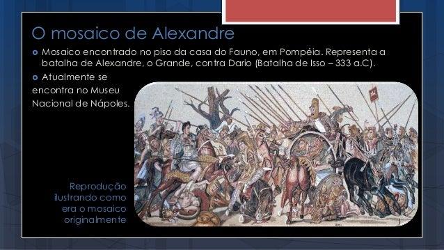 O mosaico de Alexandre  Mosaico encontrado no piso da casa do Fauno, em Pompéia. Representa a batalha de Alexandre, o Gra...