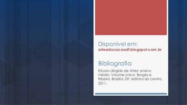 Disponível em: arteeducacaodf.blogspot.com.br Bibliografia Estudo dirigido de Artes: ensino médio. Volume único. Borges e ...