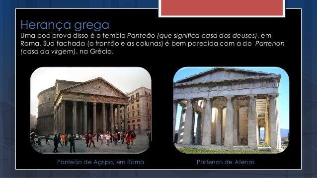 Herança grega Uma boa prova disso é o templo Panteão (que significa casa dos deuses), em Roma. Sua fachada (o frontão e as...