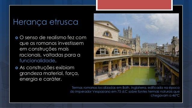 Herança etrusca  O senso de realismo fez com que os romanos investissem em construções mais racionais, voltadas para a fu...