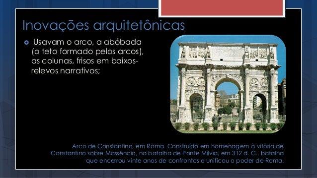 Inovações arquitetônicas  Usavam o arco, a abóbada (o teto formado pelos arcos), as colunas, frisos em baixos- relevos na...