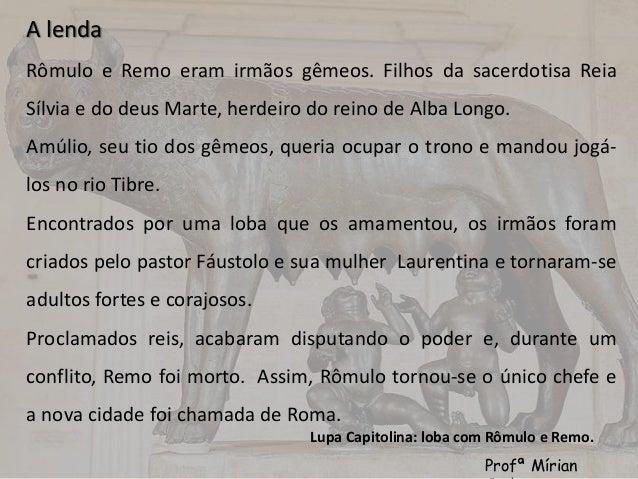 A lenda  Rômulo e Remo eram irmãos gêmeos. Filhos da sacerdotisa Reia  Sílvia e do deus Marte, herdeiro do reino de Alba L...