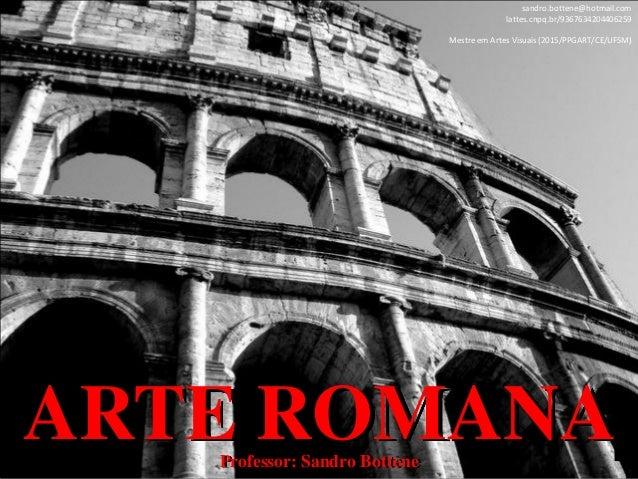 ARTE ROMANAProfessor: Sandro Bottene sandro.bottene@hotmail.com lattes.cnpq.br/9367634204406259 Mestre em Artes Visuais (2...