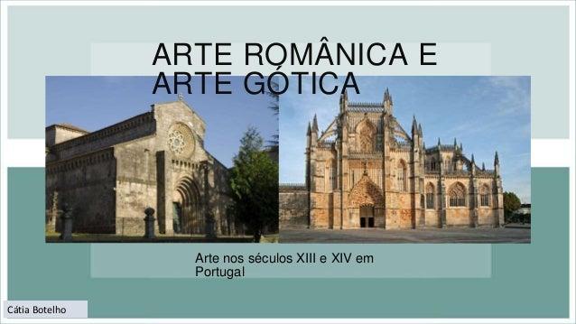 ARTE ROMÂNICA E ARTE GÓTICA Arte nos séculos XIII e XIV em Portugal Cátia Botelho
