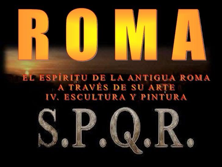ROMA<br />EL ESPÍRITU DE LA ANTIGUA ROMA<br />A TRAVÉS DE SU ARTE<br />IV. ESCULTURA Y PINTURA<br />