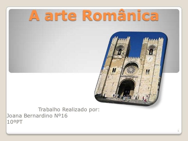 A arte Românica           Trabalho Realizado por:Joana Bernardino Nº1610ºPT                                     1