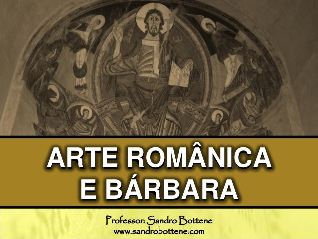 ARTE ROMÂNICA E BÁRBARA Professor: Sandro Bottene www.sandrobottene.com