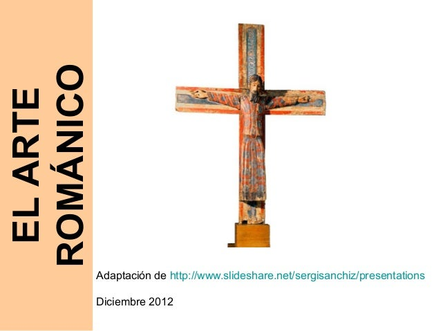 ROMÁNICO EL ARTE           Adaptación de http://www.slideshare.net/sergisanchiz/presentations           Diciembre 2012