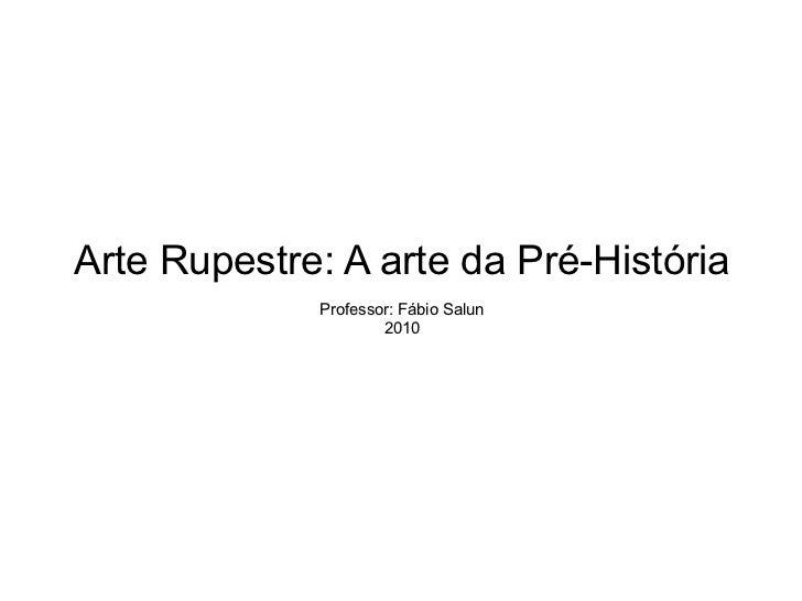 Arte Rupestre: A arte da Pré-História Professor: Fábio Salun 2010