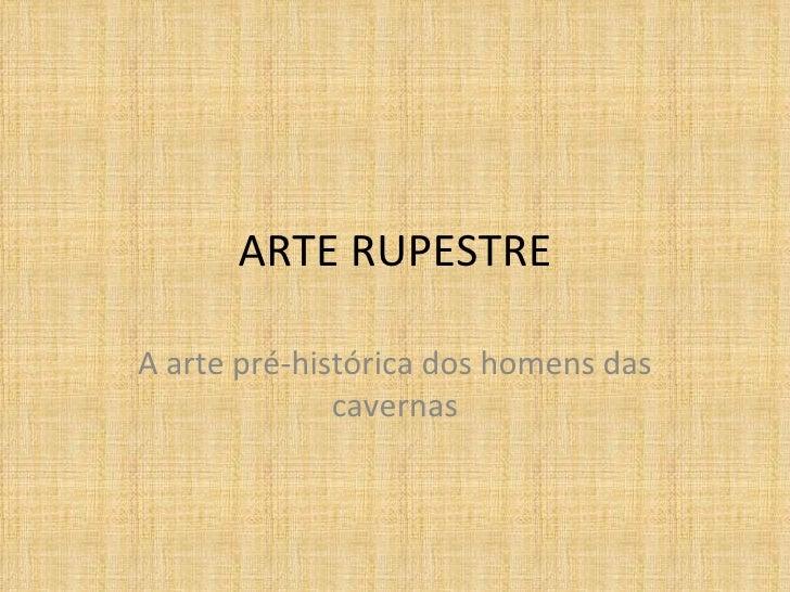 ARTE RUPESTREA arte pré-histórica dos homens das              cavernas