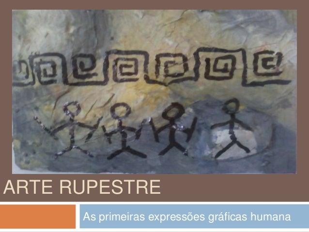 ARTE RUPESTRE As primeiras expressões gráficas humana