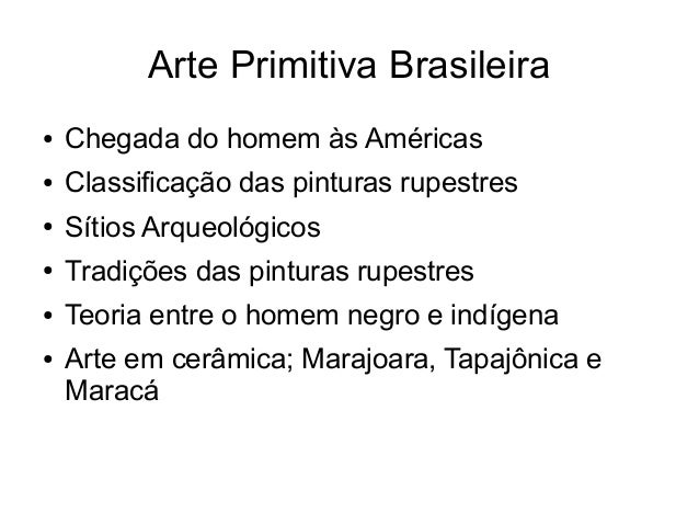 Arte Primitiva Brasileira ● Chegada do homem às Américas ● Classificação das pinturas rupestres ● Sítios Arqueológicos ● T...