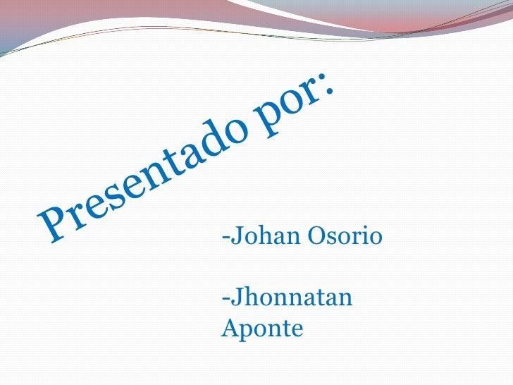 Presentado por:<br />-Johan Osorio<br />-Jhonnatan           Aponte<br />