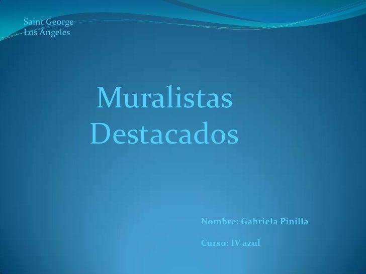 Saint George <br />Los Ángeles<br />Muralistas Destacados<br />Nombre: Gabriela Pinilla<br />Curso: IV azul<br />