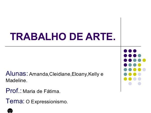 TRABALHO DE ARTE. Alunas: Amanda,Cleidiane,Eloany,Kelly e Madeline. Prof.: Maria de Fátima. Tema: O Expressionismo.
