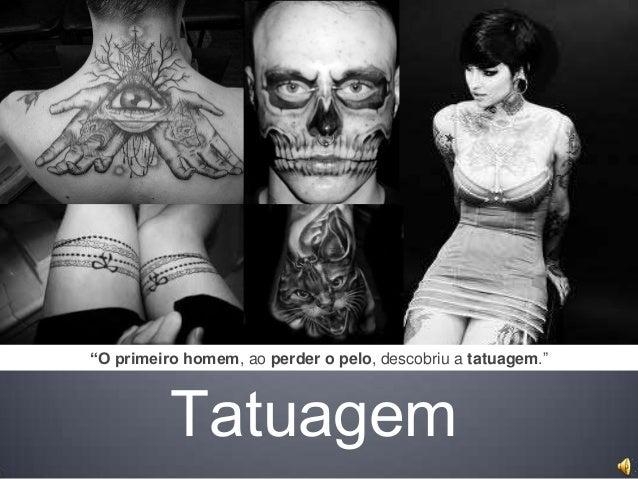 """""""O primeiro homem, ao perder o pelo, descobriu a tatuagem.""""  Tatuagem"""