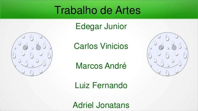 Edegar Junior Carlos Vinicios Marcos André Luiz Fernando Adriel Jonatans Trabalho de Artes